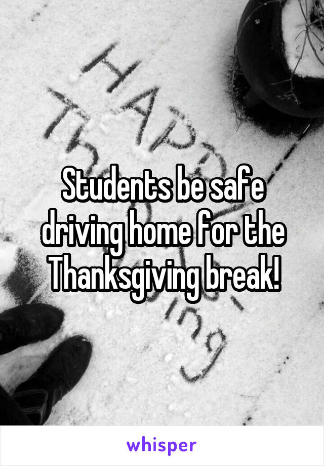 Students be safe driving home for the Thanksgiving break!