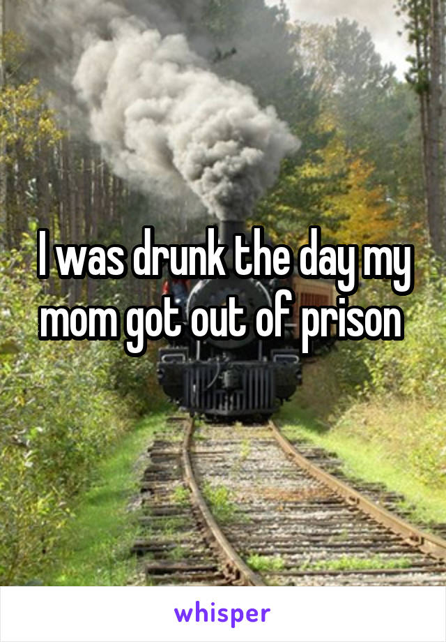 I was drunk the day my mom got out of prison