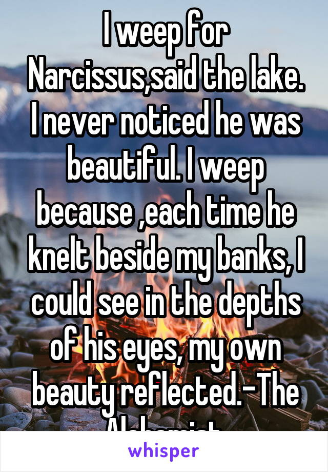 I weep for Narcissus,said the lake. I never noticed he was beautiful. I weep because ,each time he knelt beside my banks, I could see in the depths of his eyes, my own beauty reflected.-The Alchemist