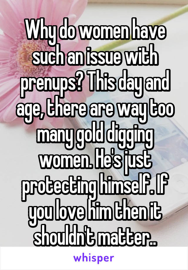 Why do women have such an issue with prenups? This day and age, there are way too many gold digging women. He's just protecting himself. If you love him then it shouldn't matter..
