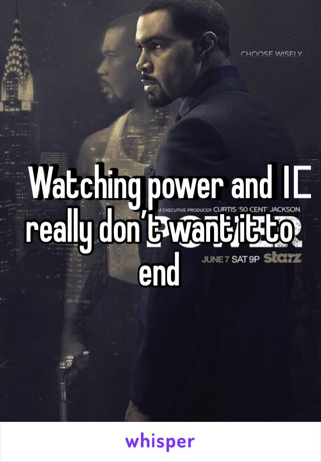 Watching power and I️ really don't want it to end