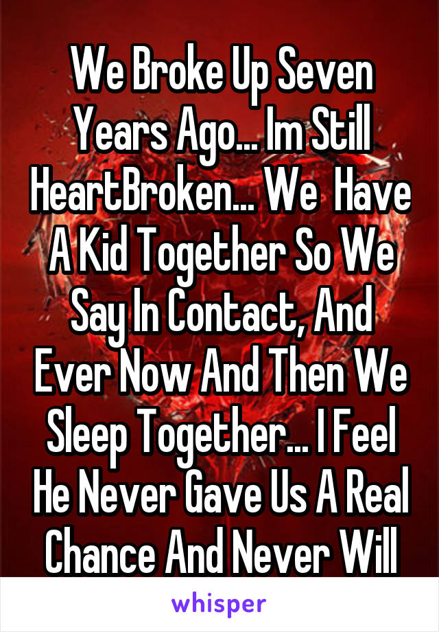 We Broke Up Seven Years Ago... Im Still HeartBroken... We  Have A Kid Together So We Say In Contact, And Ever Now And Then We Sleep Together... I Feel He Never Gave Us A Real Chance And Never Will