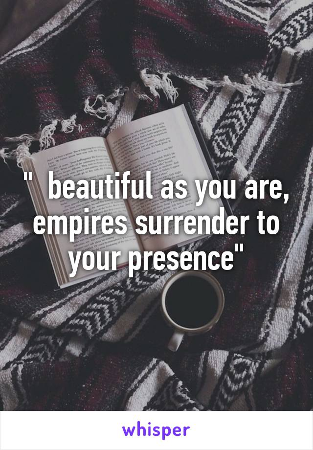 """  beautiful as you are, empires surrender to your presence"""