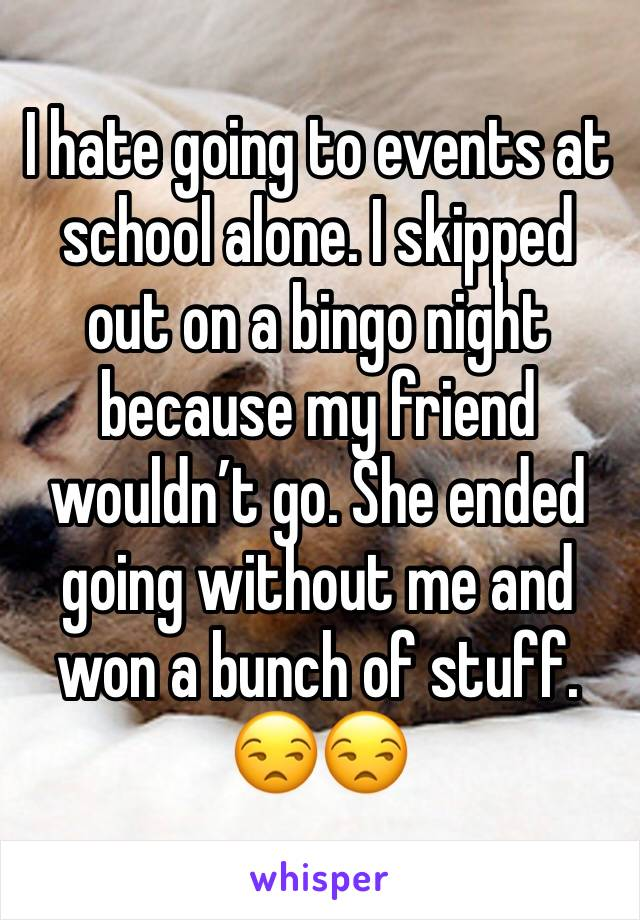 I hate going to events at school alone. I skipped out on a bingo night because my friend wouldn't go. She ended going without me and won a bunch of stuff. 😒😒