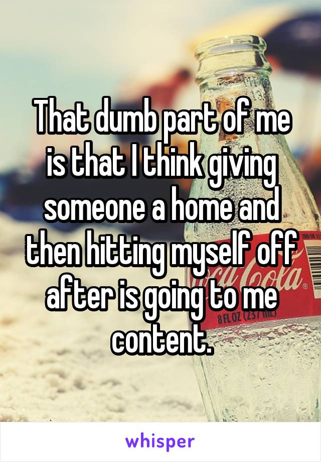 That dumb part of me is that I think giving someone a home and then hitting myself off after is going to me content.