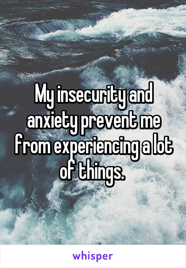 My insecurity and anxiety prevent me from experiencing a lot of things.