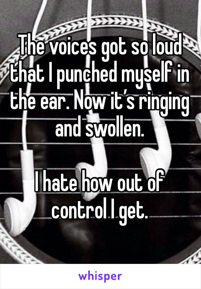 The voices got so loud that I punched myself in the ear. Now it's ringing and swollen.   I hate how out of control I get.