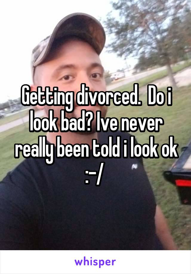 Getting divorced.  Do i look bad? Ive never really been told i look ok :-/