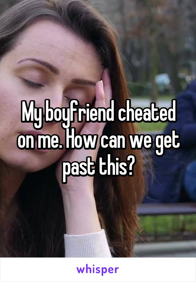 My boyfriend cheated on me. How can we get past this?