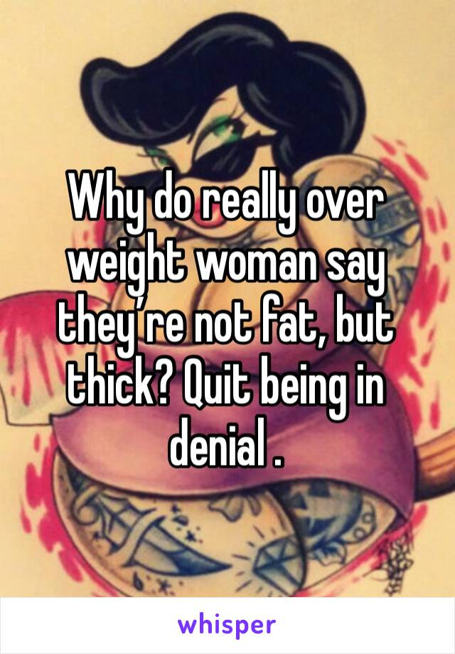 Why do really over weight woman say they're not fat, but thick? Quit being in denial .
