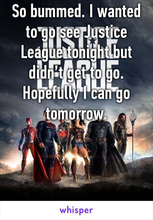 So bummed. I wanted to go see Justice League tonight but didn't get to go. Hopefully I can go tomorrow.