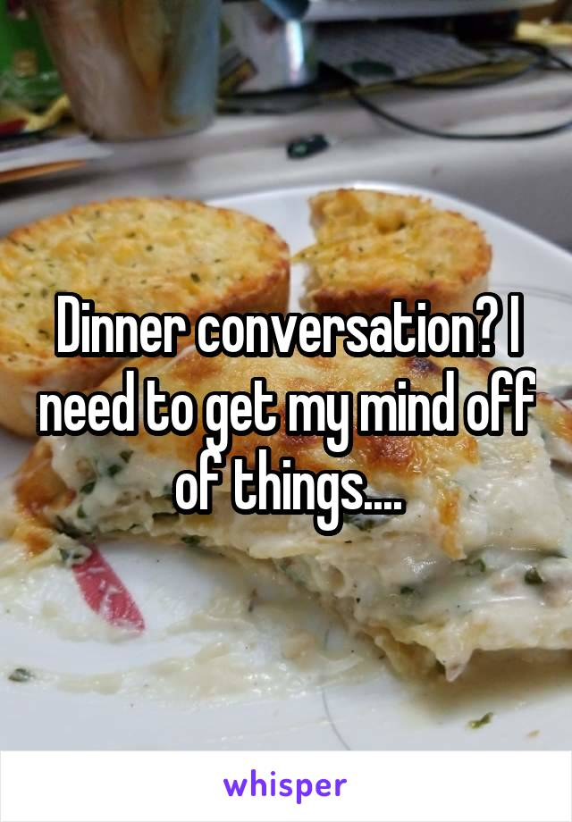 Dinner conversation? I need to get my mind off of things....