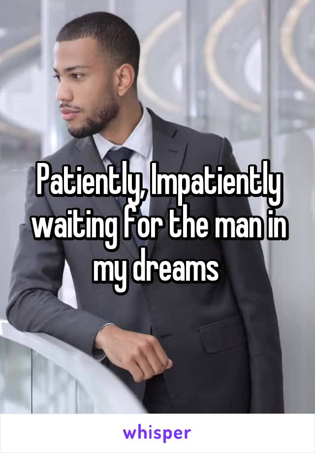 Patiently, Impatiently waiting for the man in my dreams
