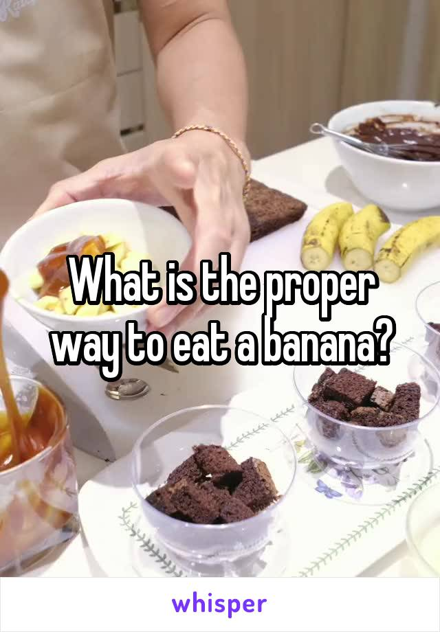 What is the proper way to eat a banana?