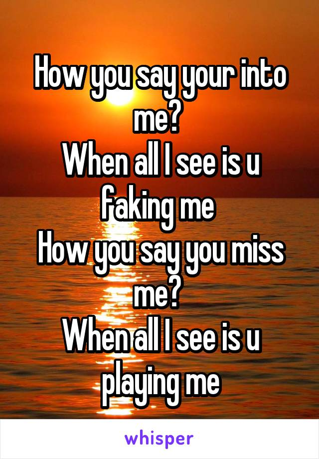 How you say your into me?  When all I see is u faking me  How you say you miss me?  When all I see is u playing me