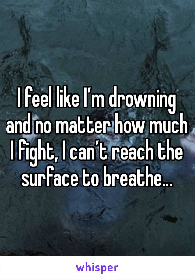 I feel like I'm drowning and no matter how much I fight, I can't reach the surface to breathe...