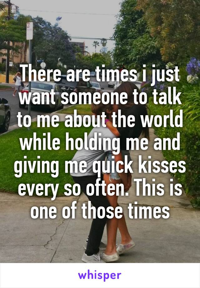 There are times i just want someone to talk to me about the world while holding me and giving me quick kisses every so often. This is one of those times