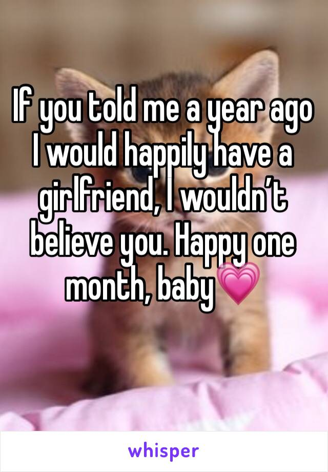 If you told me a year ago I would happily have a girlfriend, I wouldn't believe you. Happy one month, baby💗