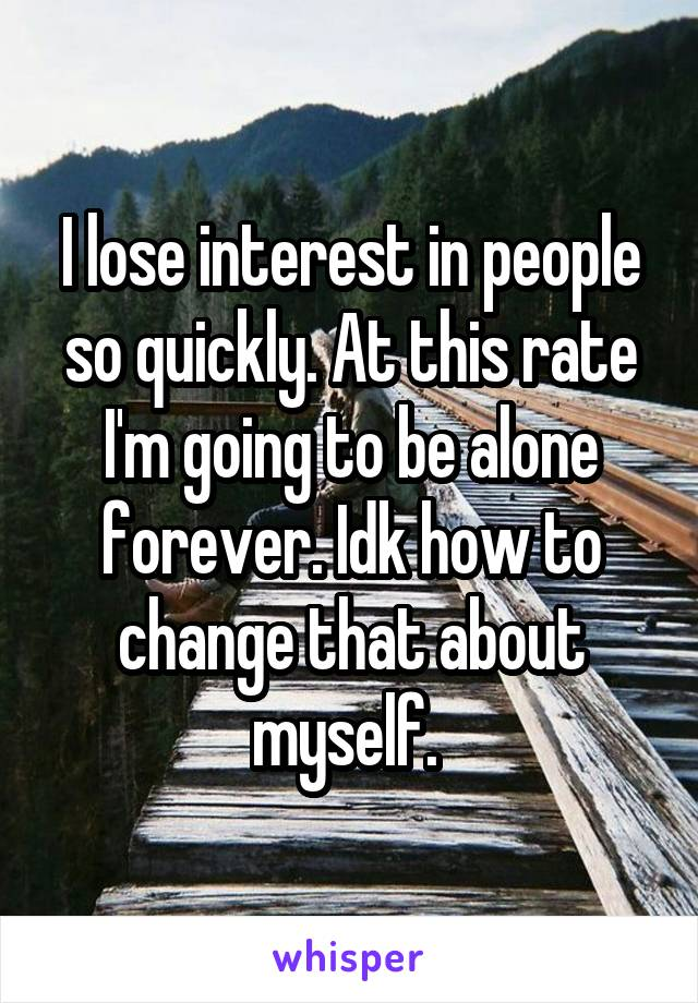 I lose interest in people so quickly. At this rate I'm going to be alone forever. Idk how to change that about myself.