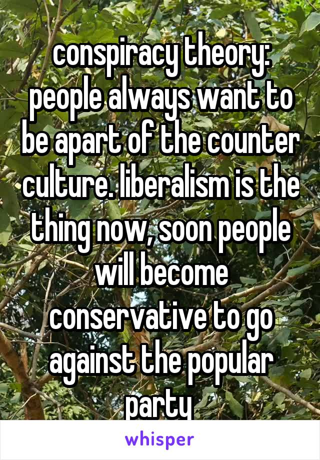conspiracy theory: people always want to be apart of the counter culture. liberalism is the thing now, soon people will become conservative to go against the popular party