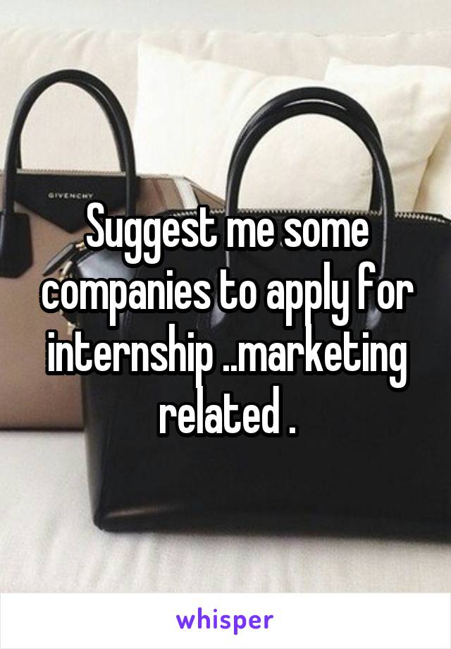 Suggest me some companies to apply for internship ..marketing related .