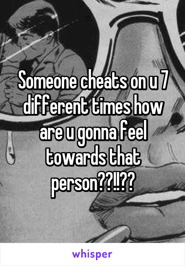 Someone cheats on u 7 different times how are u gonna feel towards that person??!!??