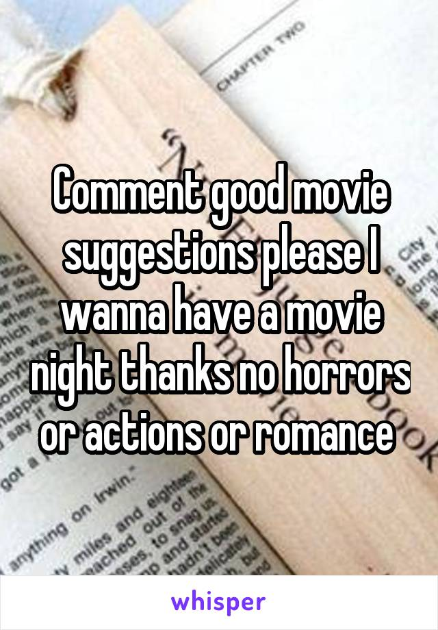Comment good movie suggestions please I wanna have a movie night thanks no horrors or actions or romance