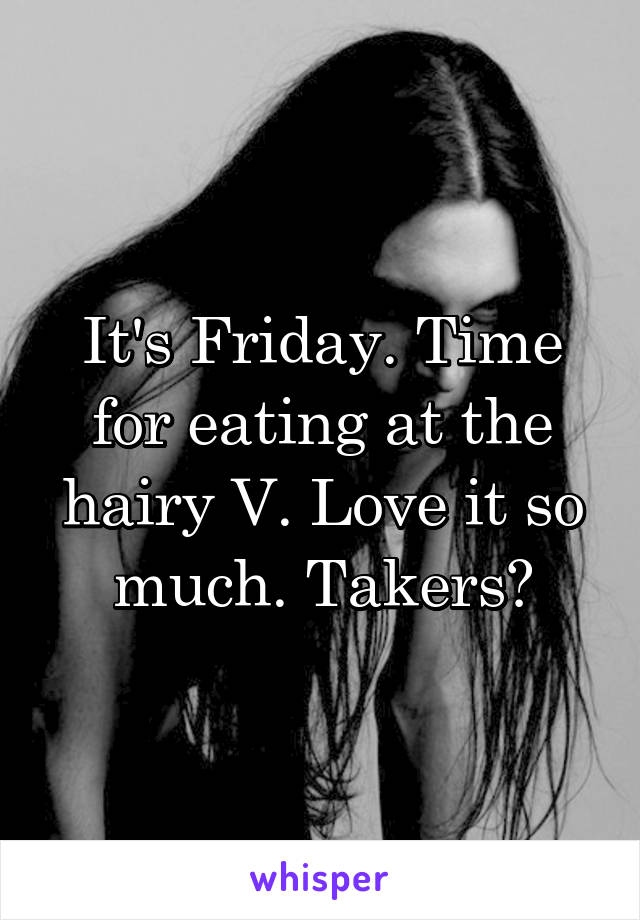 It's Friday. Time for eating at the hairy V. Love it so much. Takers?