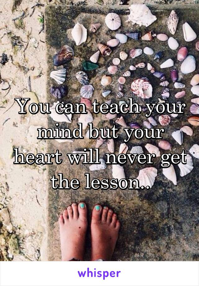 You can teach your mind but your heart will never get the lesson..