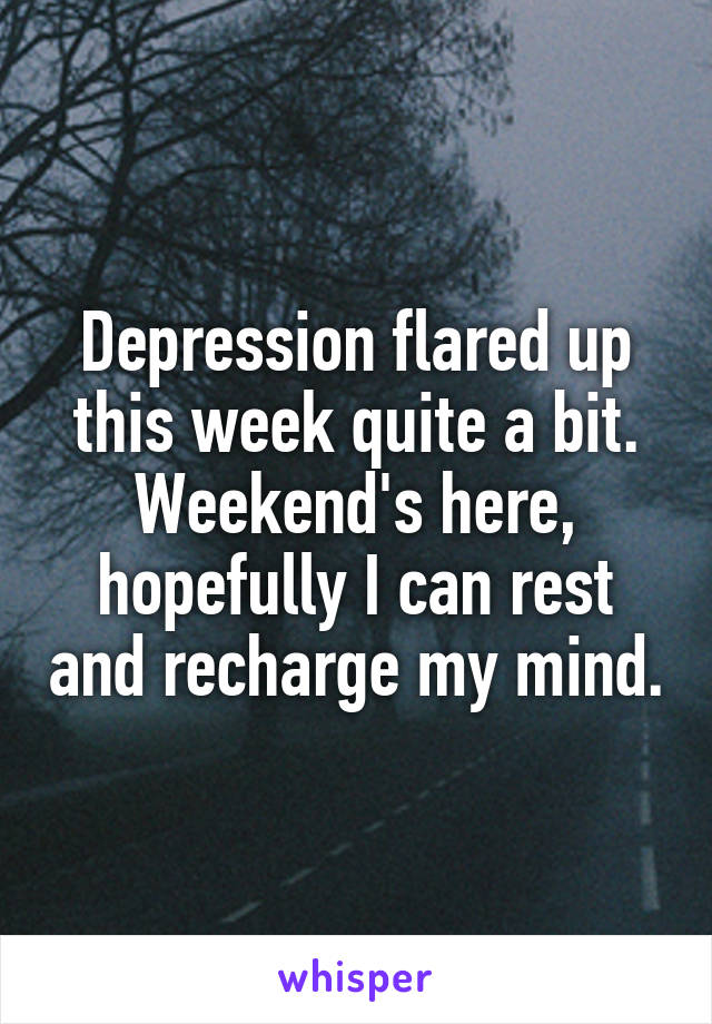 Depression flared up this week quite a bit. Weekend's here, hopefully I can rest and recharge my mind.
