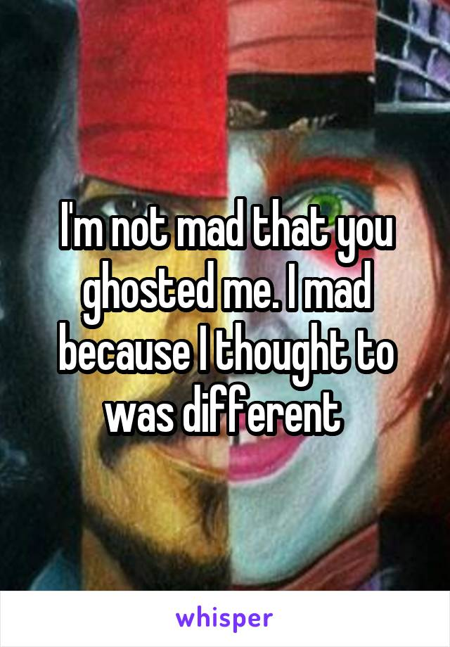 I'm not mad that you ghosted me. I mad because I thought to was different