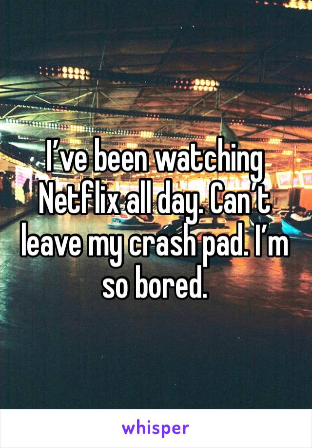 I've been watching Netflix all day. Can't leave my crash pad. I'm so bored.