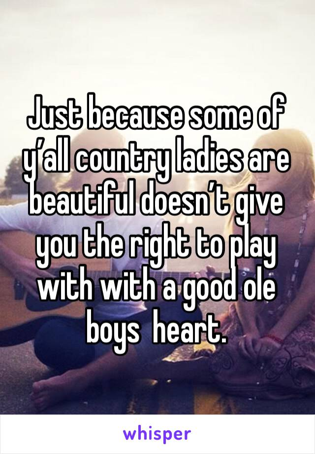 Just because some of y'all country ladies are beautiful doesn't give you the right to play with with a good ole boys  heart.