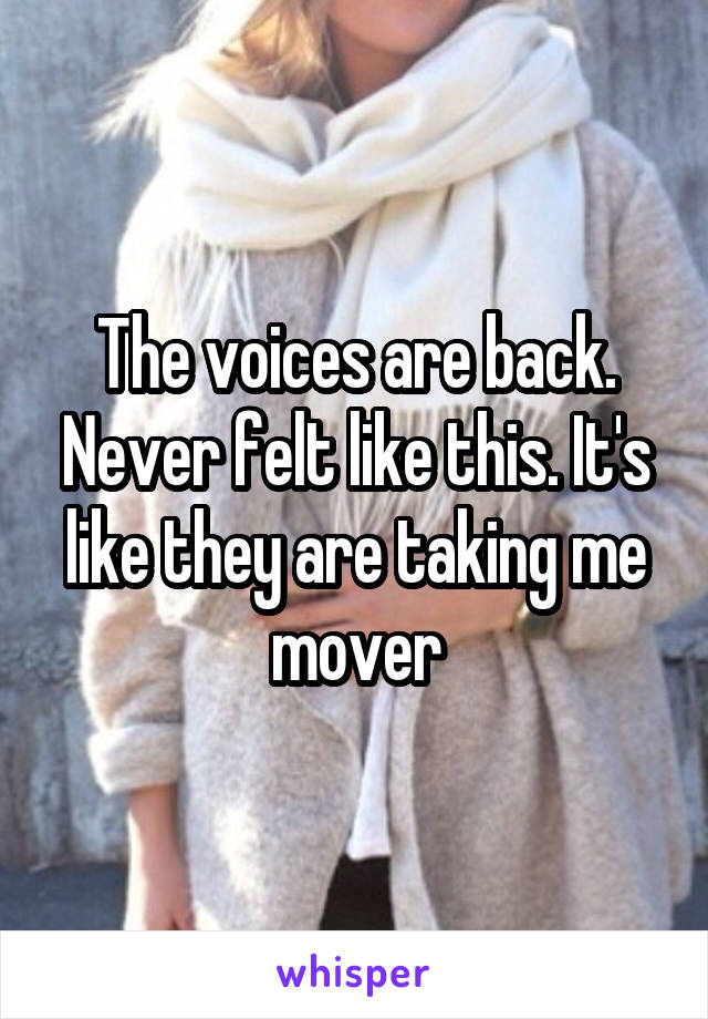 The voices are back. Never felt like this. It's like they are taking me mover