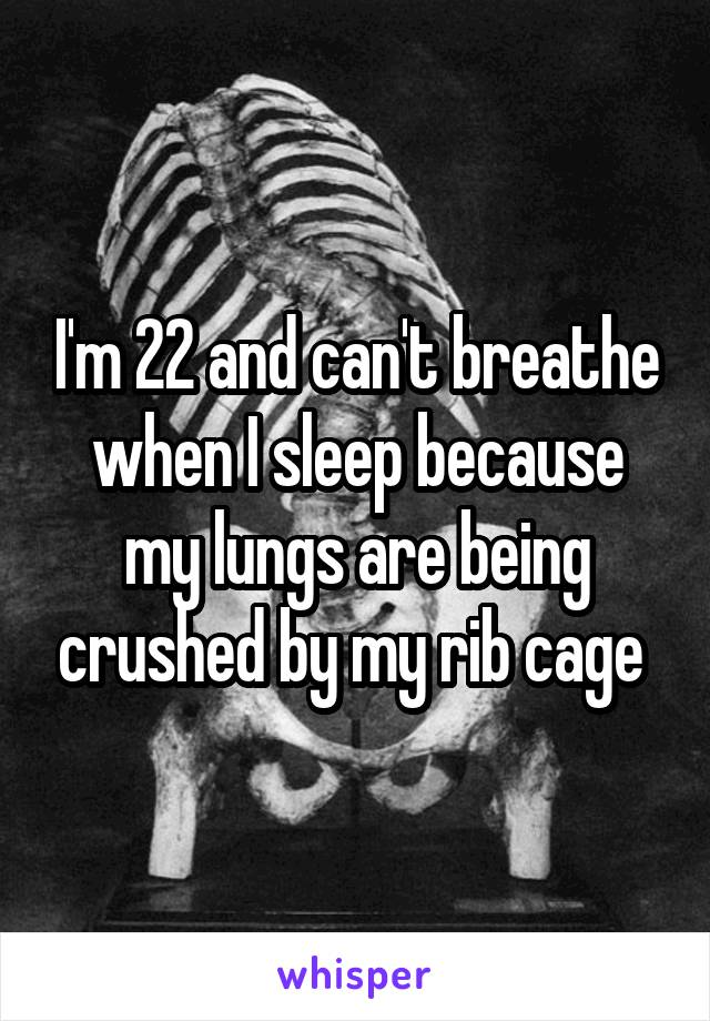 I'm 22 and can't breathe when I sleep because my lungs are being crushed by my rib cage