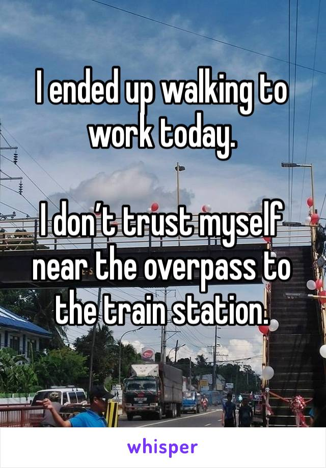 I ended up walking to work today.   I don't trust myself near the overpass to the train station.