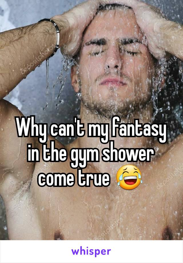 Why can't my fantasy in the gym shower come true 😂