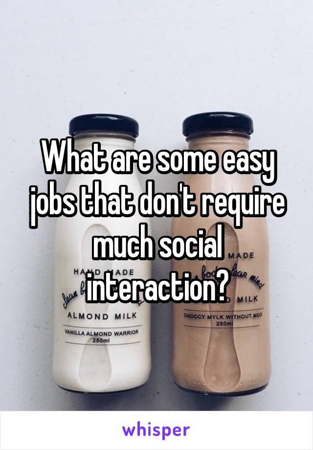 What are some easy jobs that don't require much social interaction?