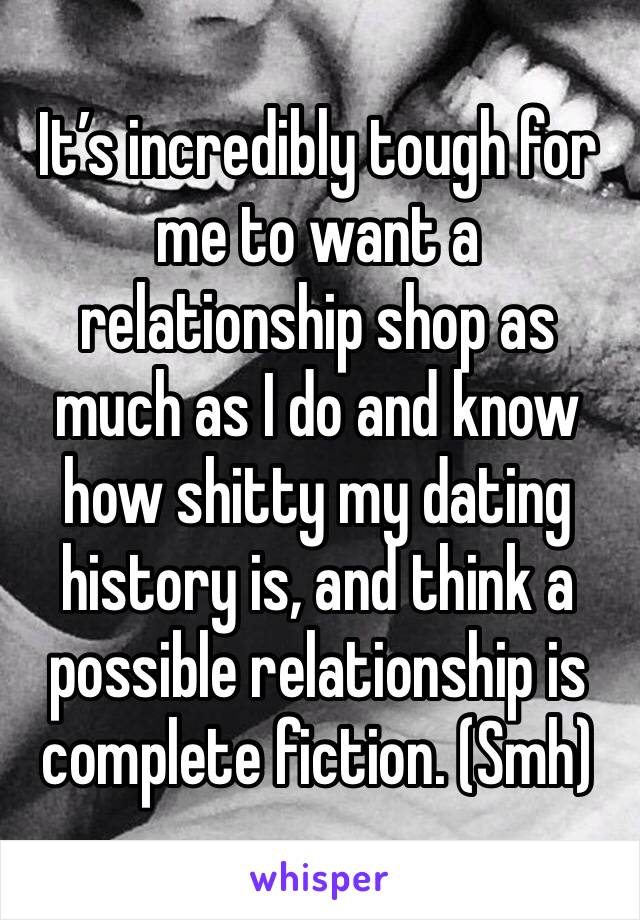 It's incredibly tough for me to want a relationship shop as much as I do and know how shitty my dating history is, and think a possible relationship is complete fiction. (Smh)