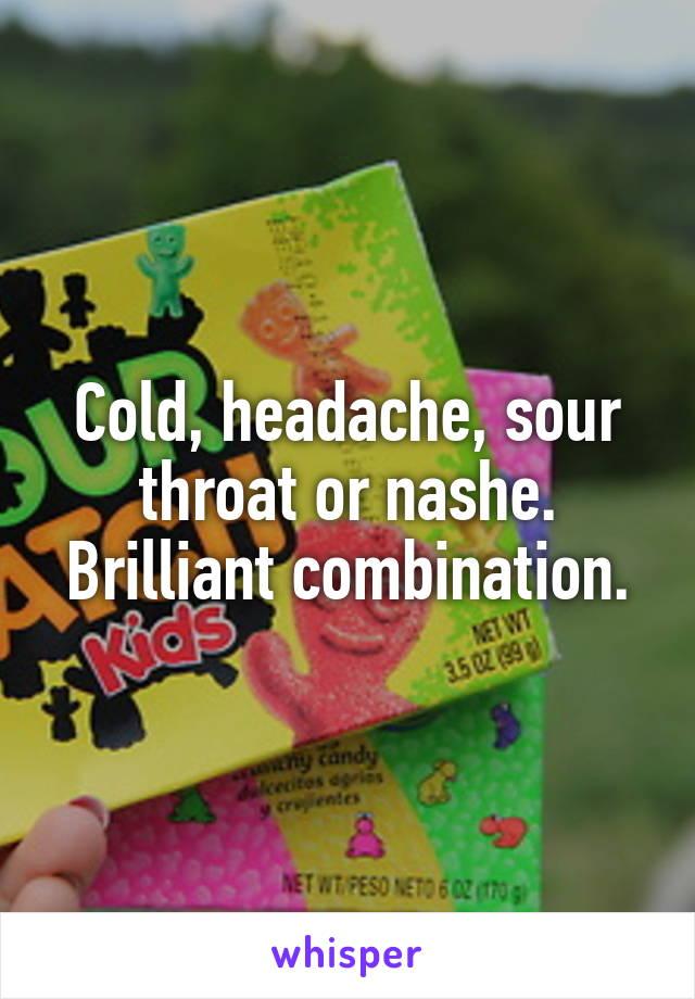 Cold, headache, sour throat or nashe. Brilliant combination.