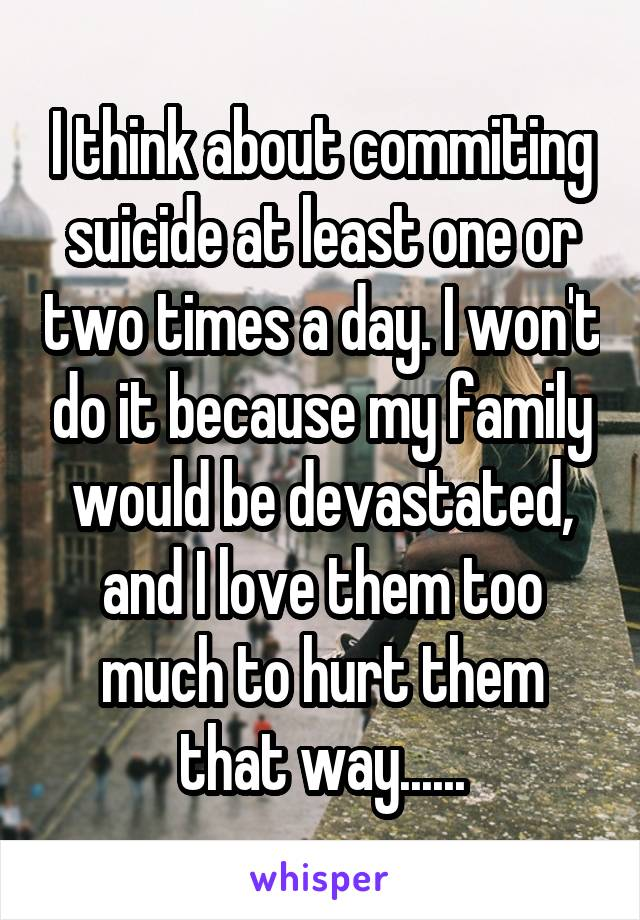 I think about commiting suicide at least one or two times a day. I won't do it because my family would be devastated, and I love them too much to hurt them that way......