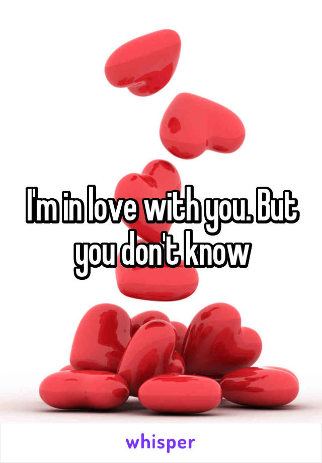I'm in love with you. But you don't know