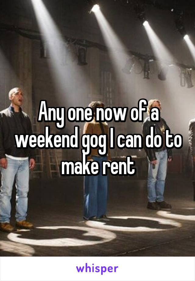 Any one now of a weekend gog I can do to make rent
