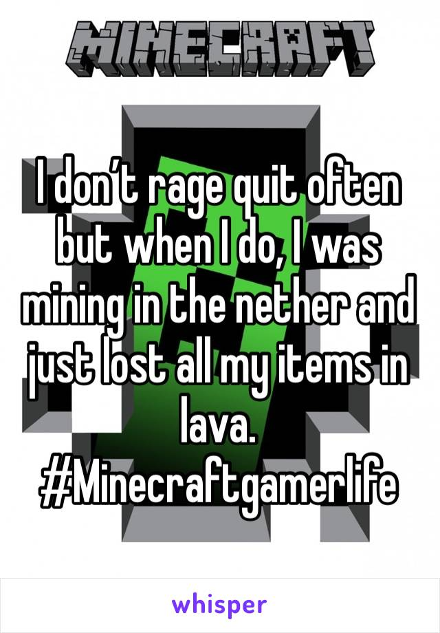 I don't rage quit often but when I do, I was mining in the nether and just lost all my items in lava. #Minecraftgamerlife