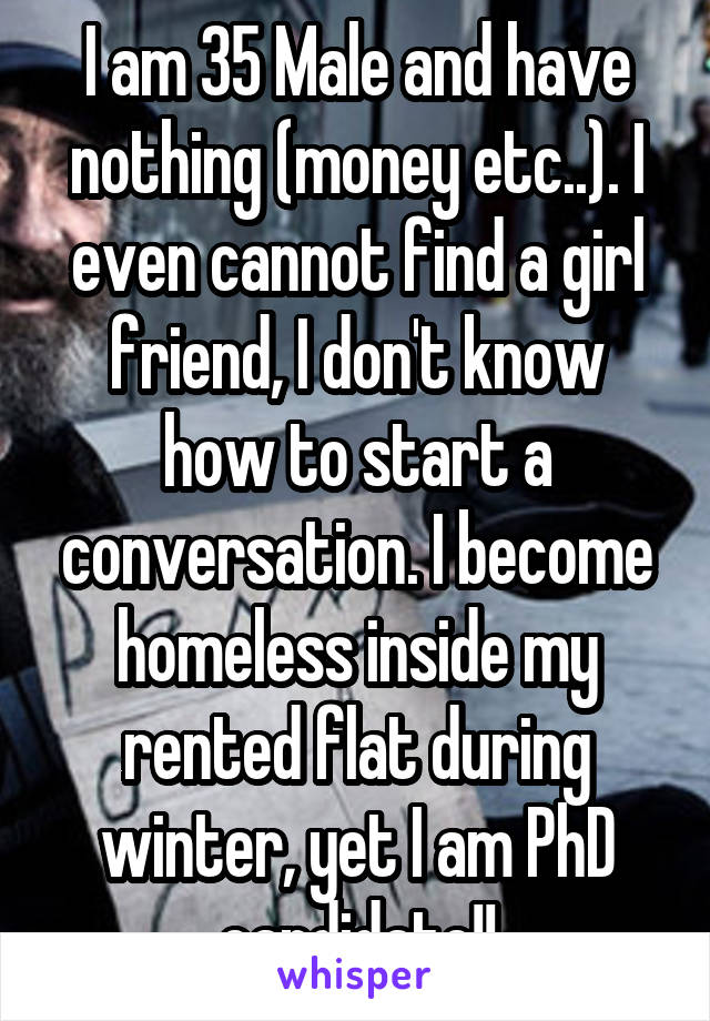 I am 35 Male and have nothing (money etc..). I even cannot find a girl friend, I don't know how to start a conversation. I become homeless inside my rented flat during winter, yet I am PhD candidate!!