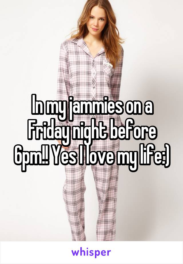 In my jammies on a Friday night before 6pm!! Yes I love my life:)