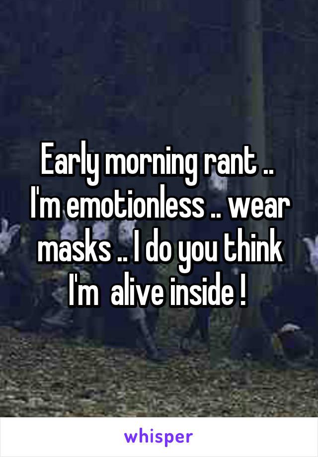 Early morning rant ..  I'm emotionless .. wear masks .. I do you think I'm  alive inside !