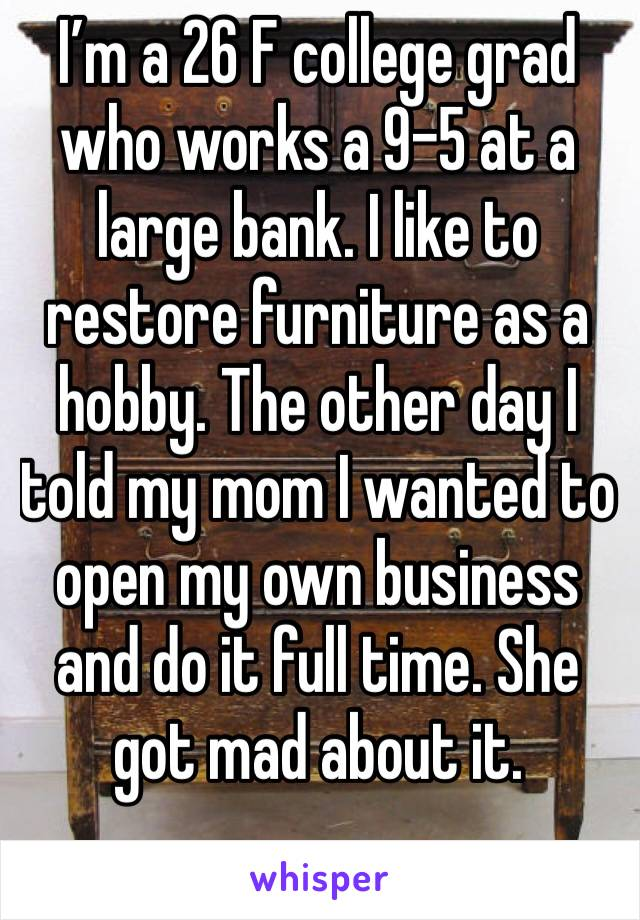 I'm a 26 F college grad who works a 9-5 at a large bank. I like to restore furniture as a hobby. The other day I told my mom I wanted to open my own business and do it full time. She got mad about it.