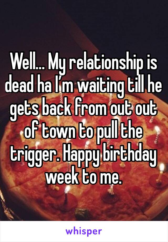 Well... My relationship is dead ha I'm waiting till he gets back from out out of town to pull the trigger. Happy birthday week to me.