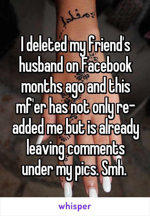 I deleted my friend's husband on Facebook months ago and this mf'er has not only re- added me but is already leaving comments under my pics. Smh.